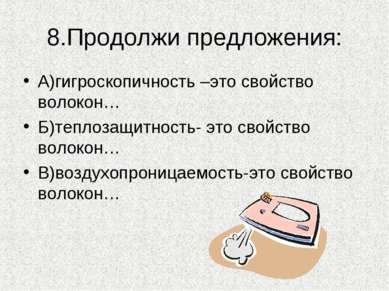 8.Продолжи предложения: А)гигроскопичность –это свойство волокон… Б)теплозащи...