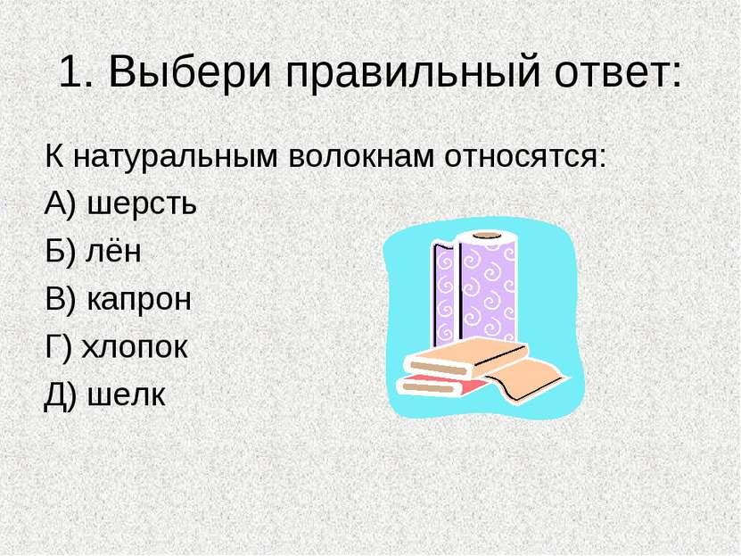 1. Выбери правильный ответ: К натуральным волокнам относятся: А) шерсть Б) лё...
