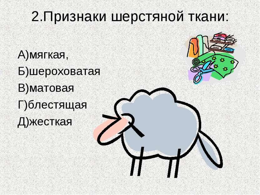 2.Признаки шерстяной ткани: А)мягкая, Б)шероховатая В)матовая Г)блестящая Д)ж...