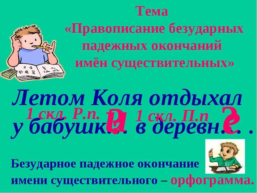 Летом Коля отдыхал у бабушк… в деревн… . ? ? Тема «Правописание безударных па...