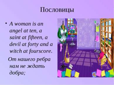 Пословицы A woman is an angel at ten, a saint at fifteen, a devil at forty an...