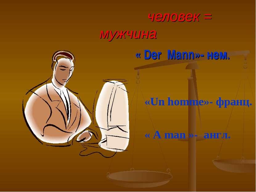 человек = мужчина « Der Mann»- нем. «Un homme»- франц. « A man »- англ.