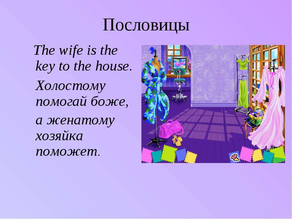 Пословицы The wife is the key to the house. Холостому помогай боже, а женатом...