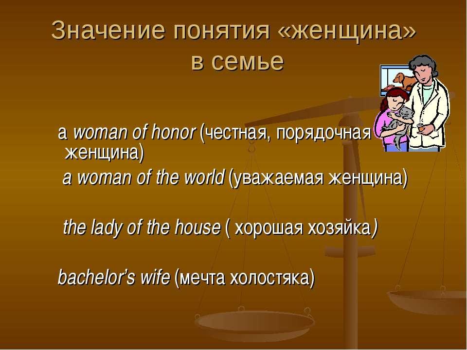 Значение понятия «женщина» в семье a woman of honor (честная, порядочная женщ...