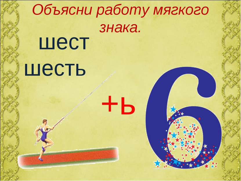 Объясни работу мягкого знака. шест шесть +ь