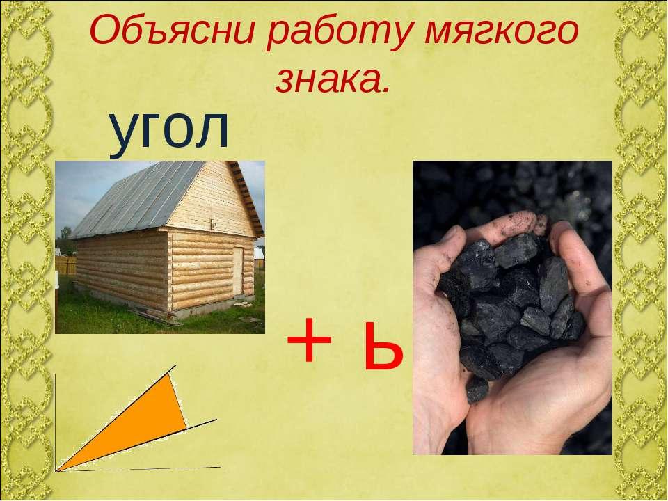 Объясни работу мягкого знака. угол уголь + ь