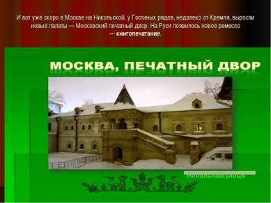 И вот уже скоро в Москве на Никольской, у Гостиных рядов, недалеко от Кремля,...