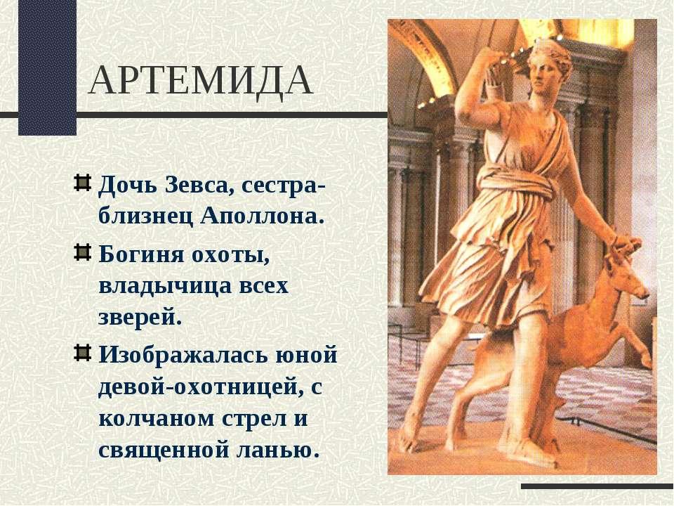 АРТЕМИДА Дочь Зевса, сестра-близнец Аполлона. Богиня охоты, владычица всех зв...