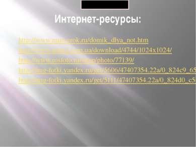 Интернет-ресурсы: http://www.muz-urok.ru/domik_dlya_not.htm http://www.nastol...