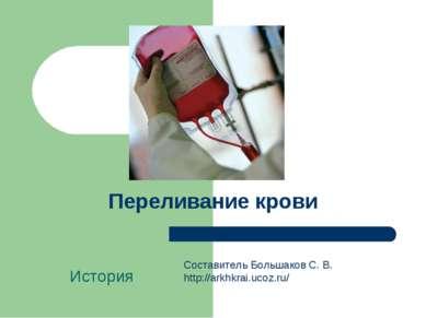 Переливание крови История Составитель Большаков С. В. http://arkhkrai.ucoz.ru/