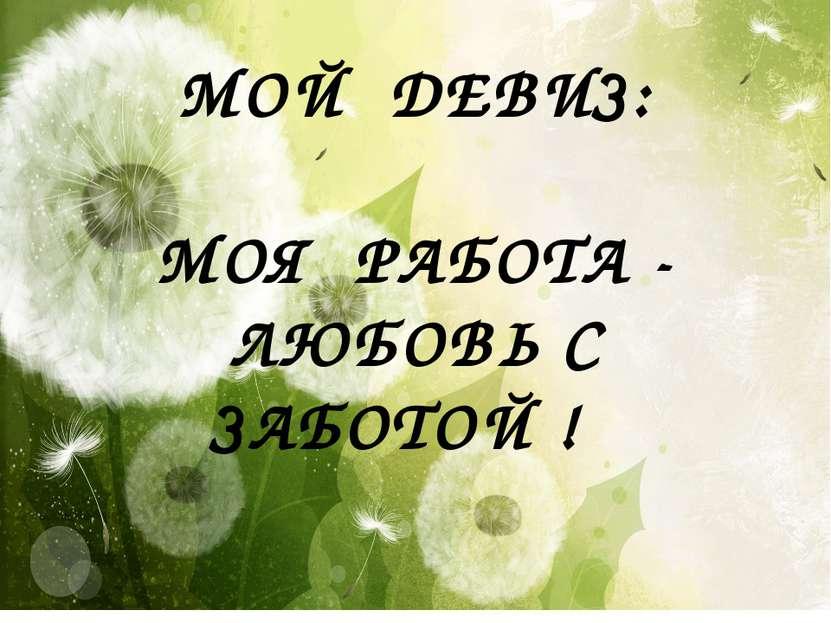 МОЙ ДЕВИЗ: МОЯ РАБОТА - ЛЮБОВЬ С ЗАБОТОЙ !