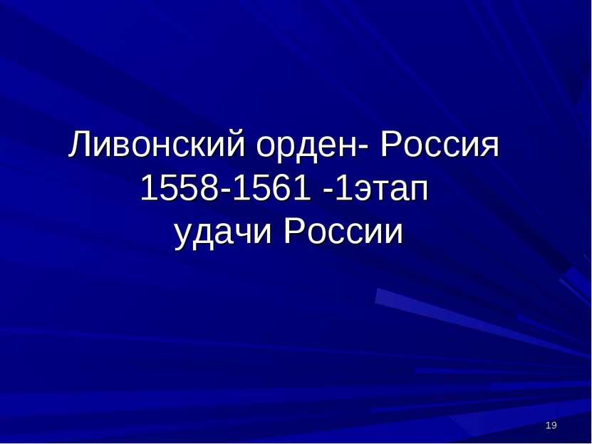 Ливонский орден- Россия 1558-1561 -1этап удачи России *