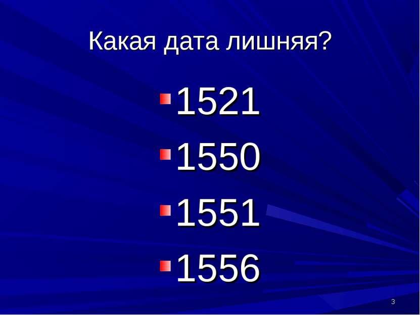 Какая дата лишняя? 1521 1550 1551 1556 *