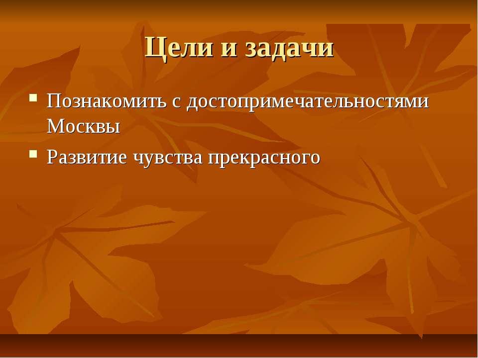 Цели и задачи Познакомить с достопримечательностями Москвы Развитие чувства п...