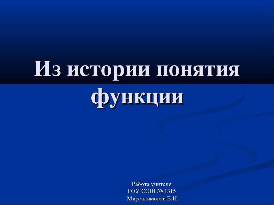 Из истории понятия функции Работа учителя ГОУ СОШ № 1315 Мирсалимовой Е.Н.