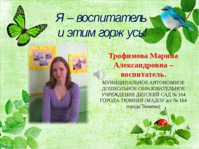 Я – воспитатель и этим горжусь! Трофимова Марина Александровна – воспитатель....