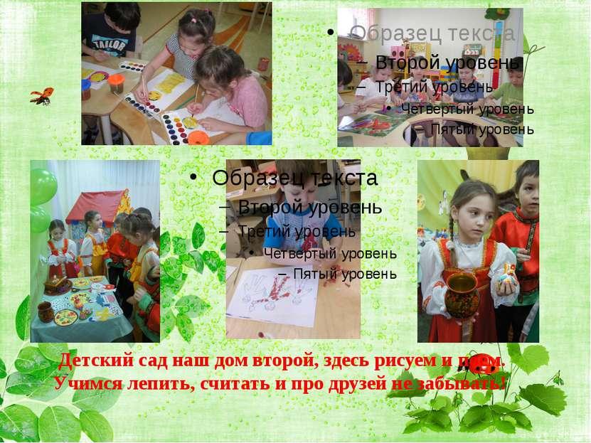 Детский сад наш дом второй, здесь рисуем и поем. Учимся лепить, считать и про...