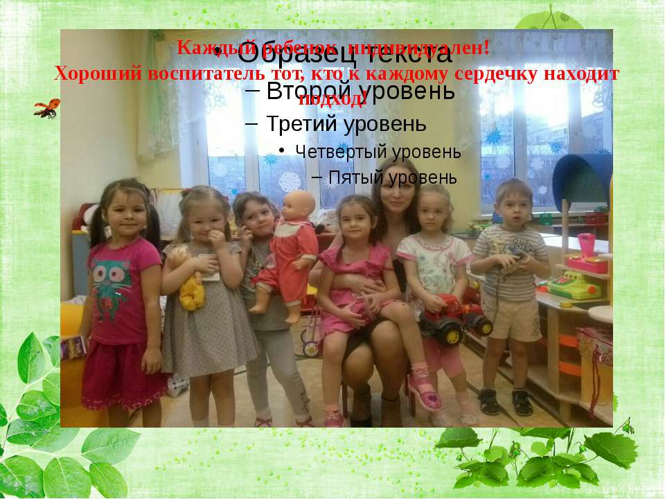 Каждый ребенок индивидуален! Хороший воспитатель тот, кто к каждому сердечку ...