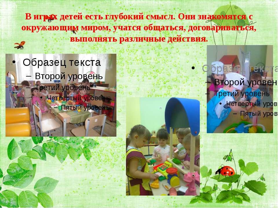 В играх детей есть глубокий смысл. Они знакомятся с окружающим миром, учатся ...