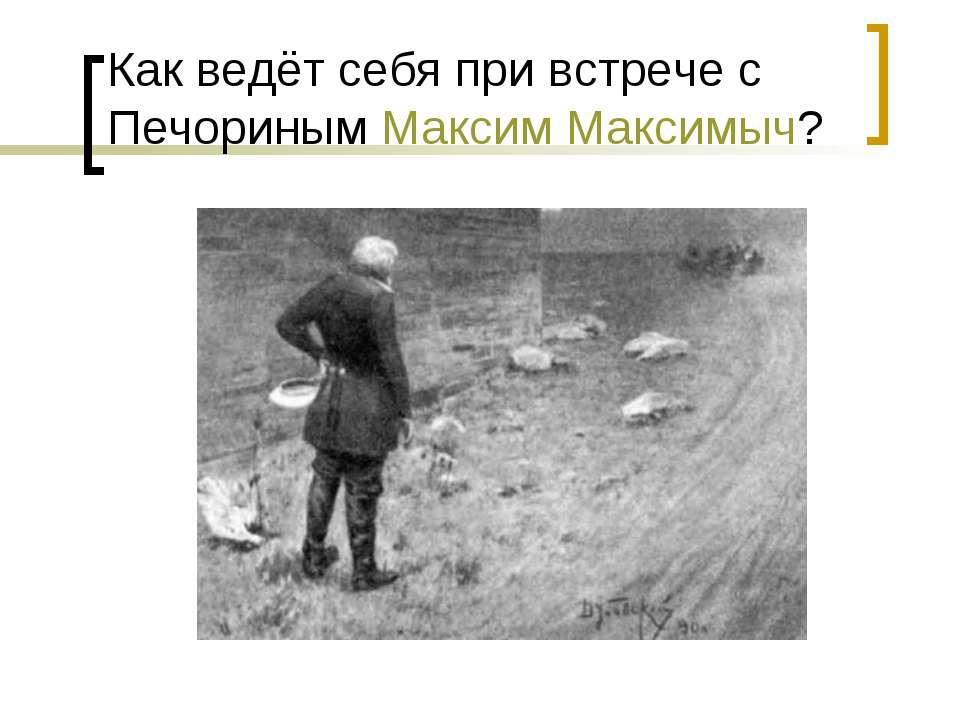 Как ведёт себя при встрече с Печориным Максим Максимыч?