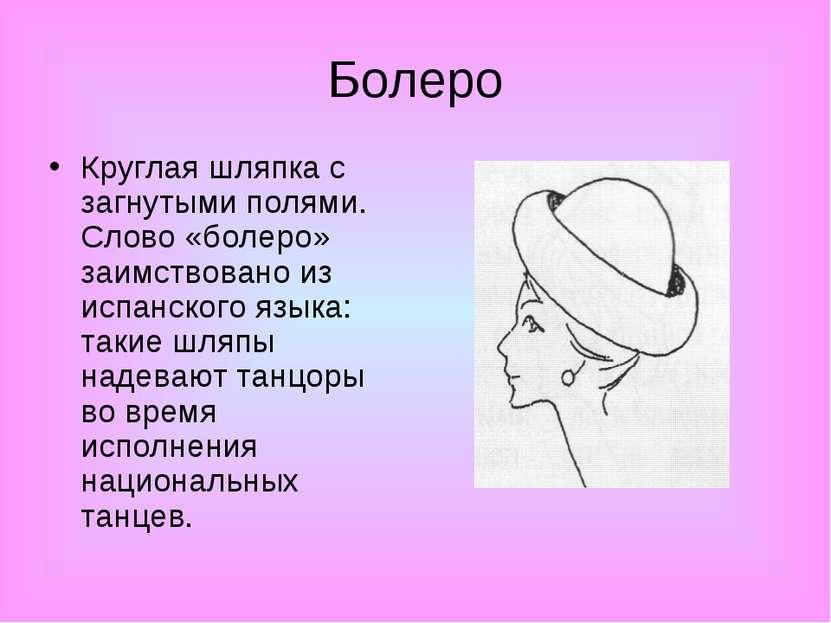 Болеро Круглая шляпка с загнутыми полями. Слово «болеро» заимствовано из испа...