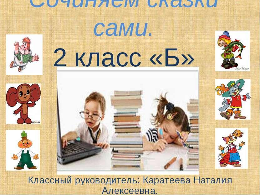 Сочиняем сказки сами. 2 класс «Б» Классный руководитель: Каратеева Наталия Ал...