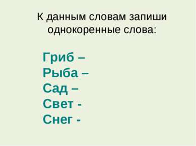 К данным словам запиши однокоренные слова: Гриб – Рыба – Сад – Свет - Снег -