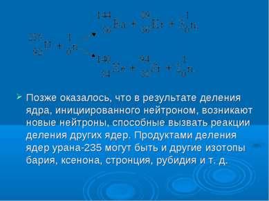 Позже оказалось, что в результате деления ядра, инициированного нейтроном, во...