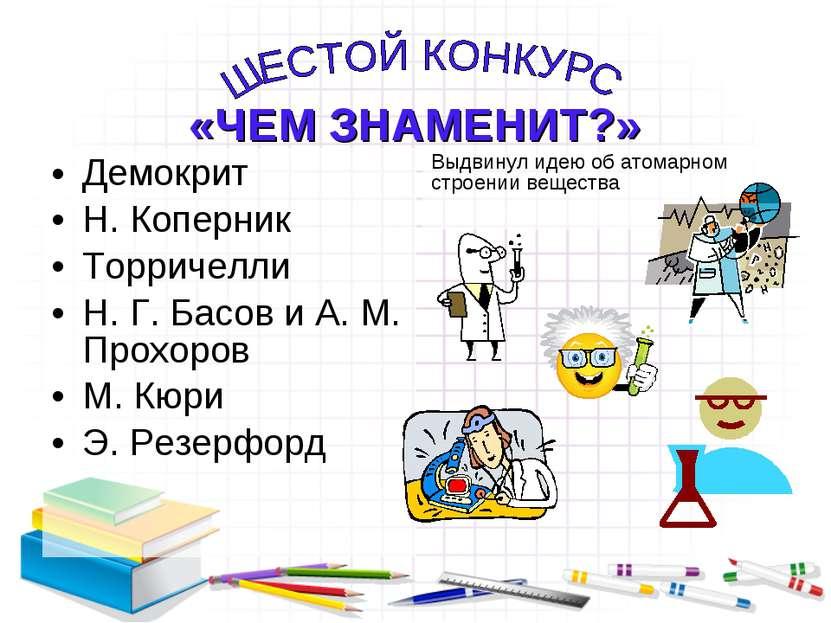 Демокрит Н. Коперник Торричелли Н. Г. Басов и А. М. Прохоров М. Кюри Э. Резер...