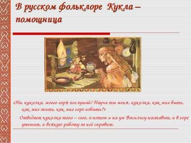 В русском фольклоре Кукла – помощница «На, куколка, моего горя послушай! Науч...