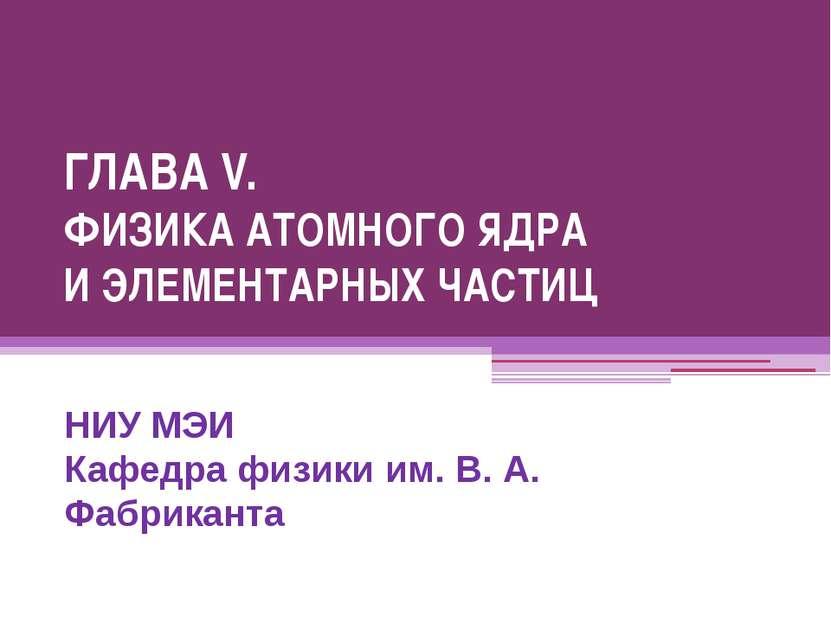 ГЛАВА V. ФИЗИКА АТОМНОГО ЯДРА И ЭЛЕМЕНТАРНЫХ ЧАСТИЦ НИУ МЭИ Кафедра физики им...