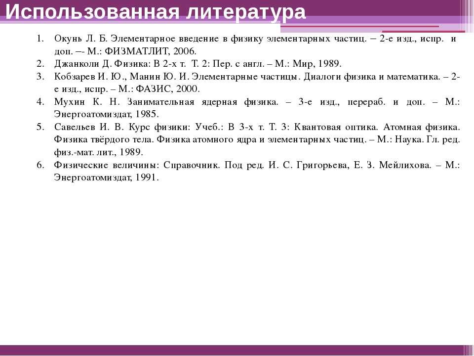 Использованная литература Окунь Л. Б. Элементарное введение в физику элемента...