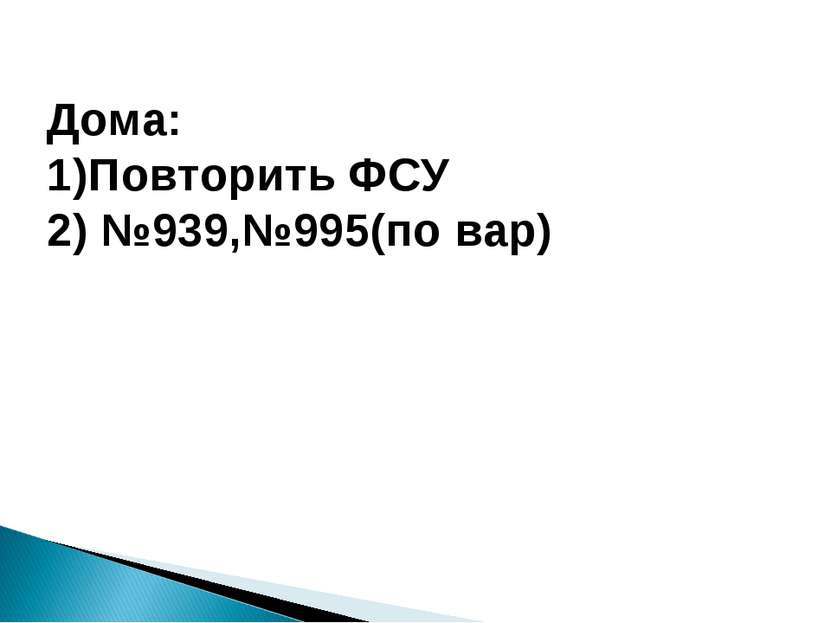 Дома: 1)Повторить ФСУ 2) №939,№995(по вар)