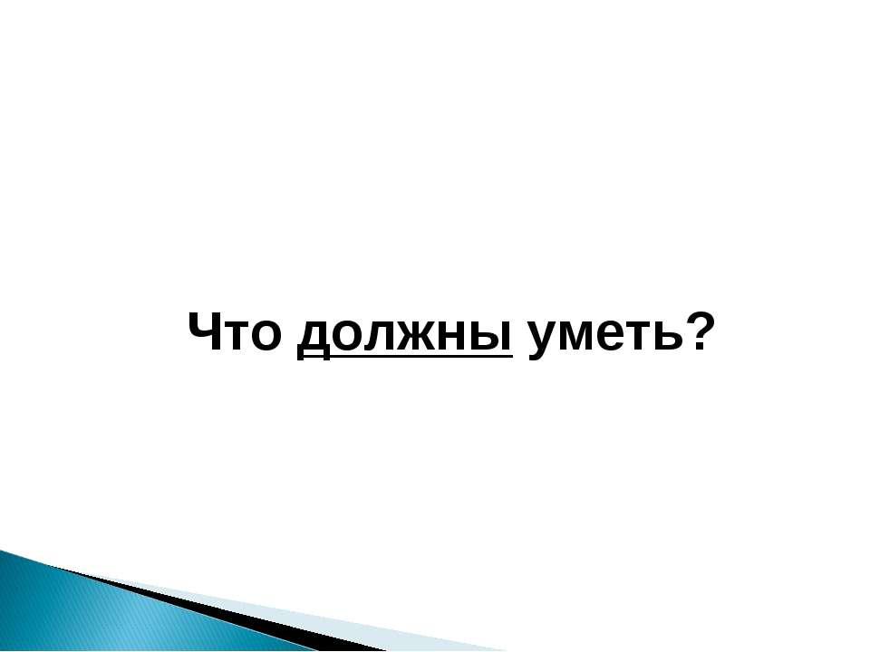 Что должны уметь?