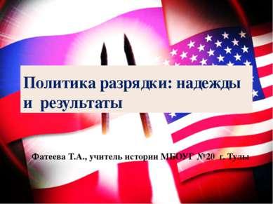 Политика разрядки: надежды и результаты Фатеева Т.А., учитель истории МБОУГ №...