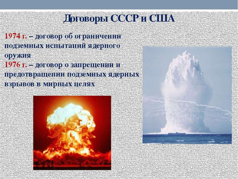 Договоры СССР и США 1974 г. – договор об ограничении подземных испытаний ядер...