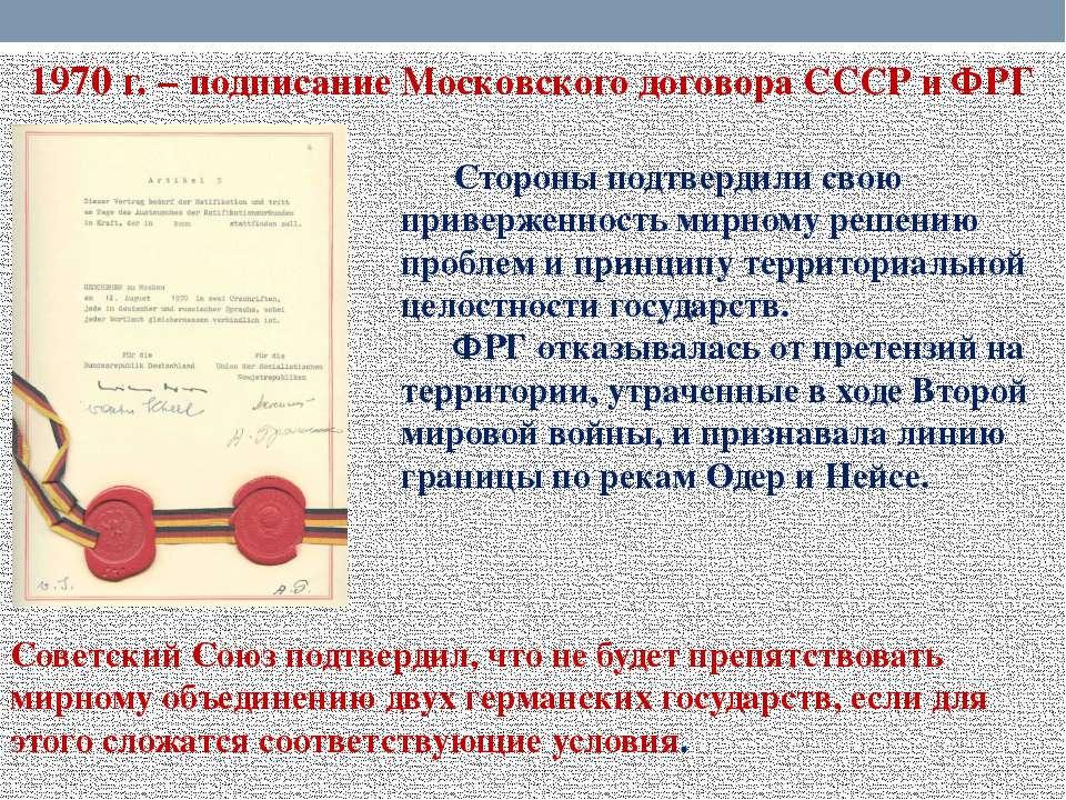 1970 г. – подписание Московского договора СССР и ФРГ Стороны подтвердили свою...