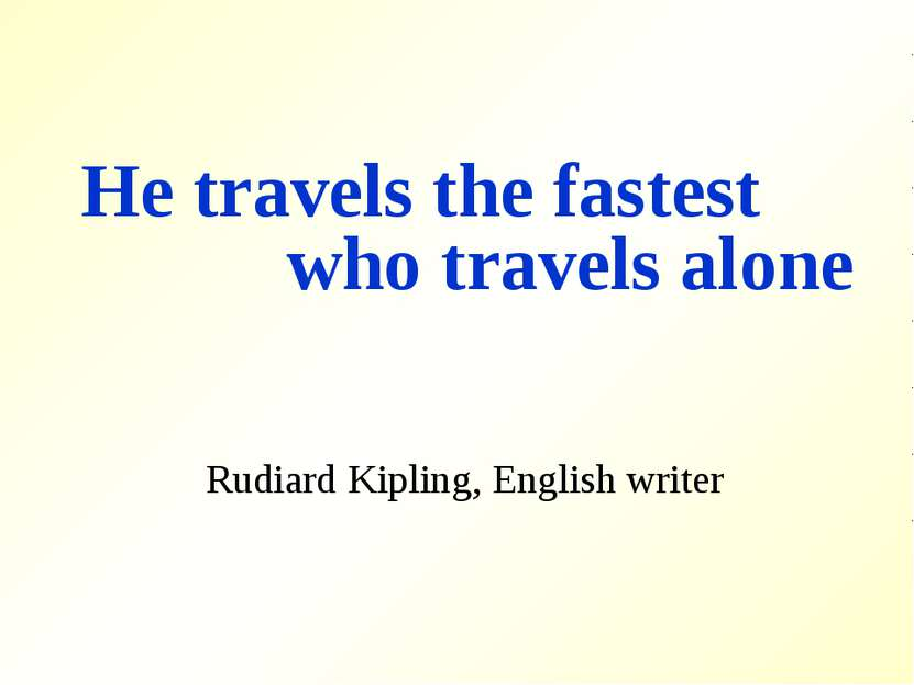 He travels the fastest who travels alone Rudiard Kipling, English writer
