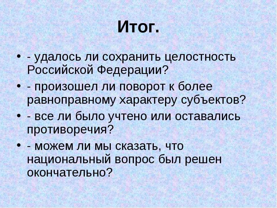 Итог. - удалось ли сохранить целостность Российской Федерации? - произошел ли...