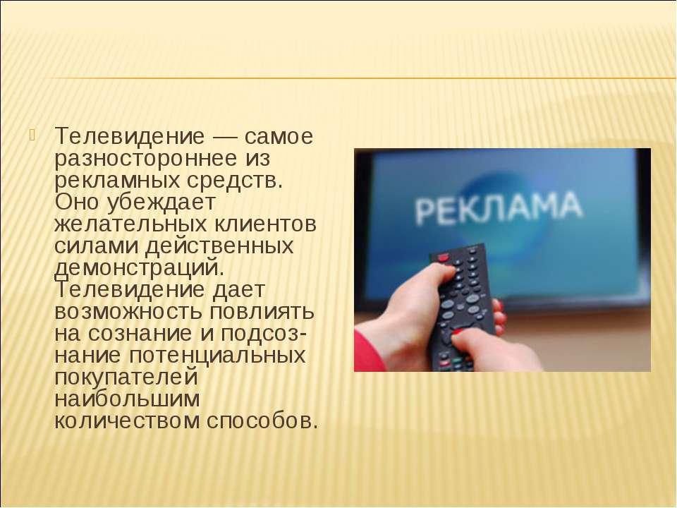 Телевидение — самое разностороннее из рекламных средств. Оно убеждает желател...