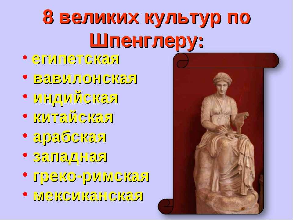 8 великих культур по Шпенглеру: египетская вавилонская индийская китайская ар...