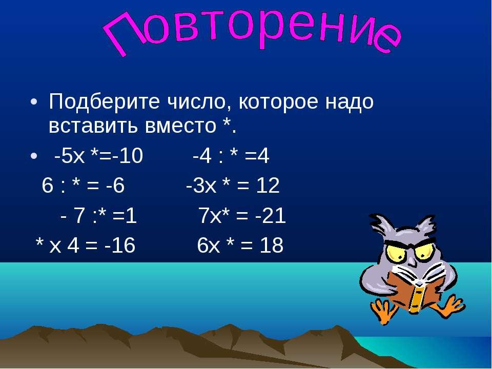 Подберите число, которое надо вставить вместо *. -5х *=-10 -4 : * =4 6 : * = ...