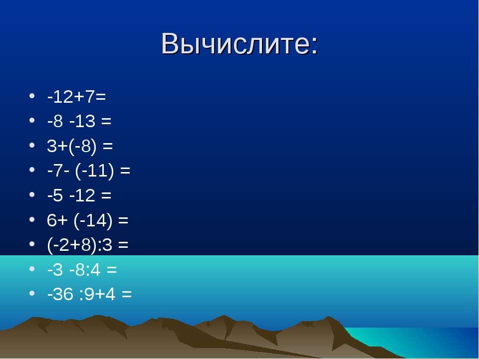 Вычислите: -12+7= -8 -13 = 3+(-8) = -7- (-11) = -5 -12 = 6+ (-14) = (-2+8):3 ...
