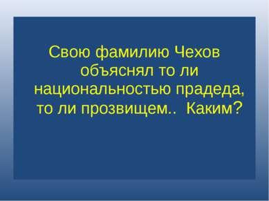 Свою фамилию Чехов объяснял то ли национальностью прадеда, то ли прозвищем.. ...