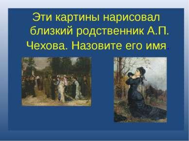 ? Эти картины нарисовал близкий родственник А.П. Чехова. Назовите его имя.