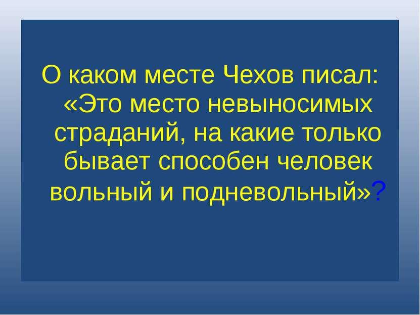О каком месте Чехов писал: «Это место невыносимых страданий, на какие только ...