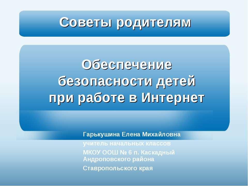Обеспечение безопасности детей при работе в Интернет Гарькушина Елена Михайло...