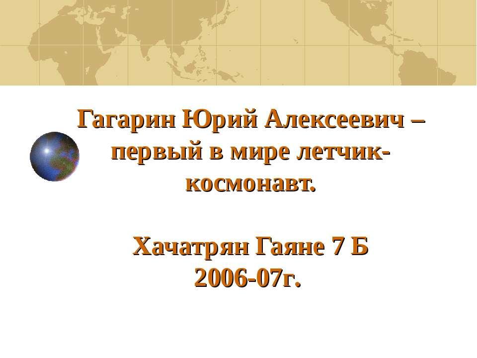 Гагарин Юрий Алексеевич – первый в мире летчик-космонавт. Хачатрян Гаяне 7 Б ...