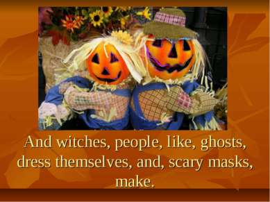And witches, people, like, ghosts, dress themselves, and, scary masks, make.