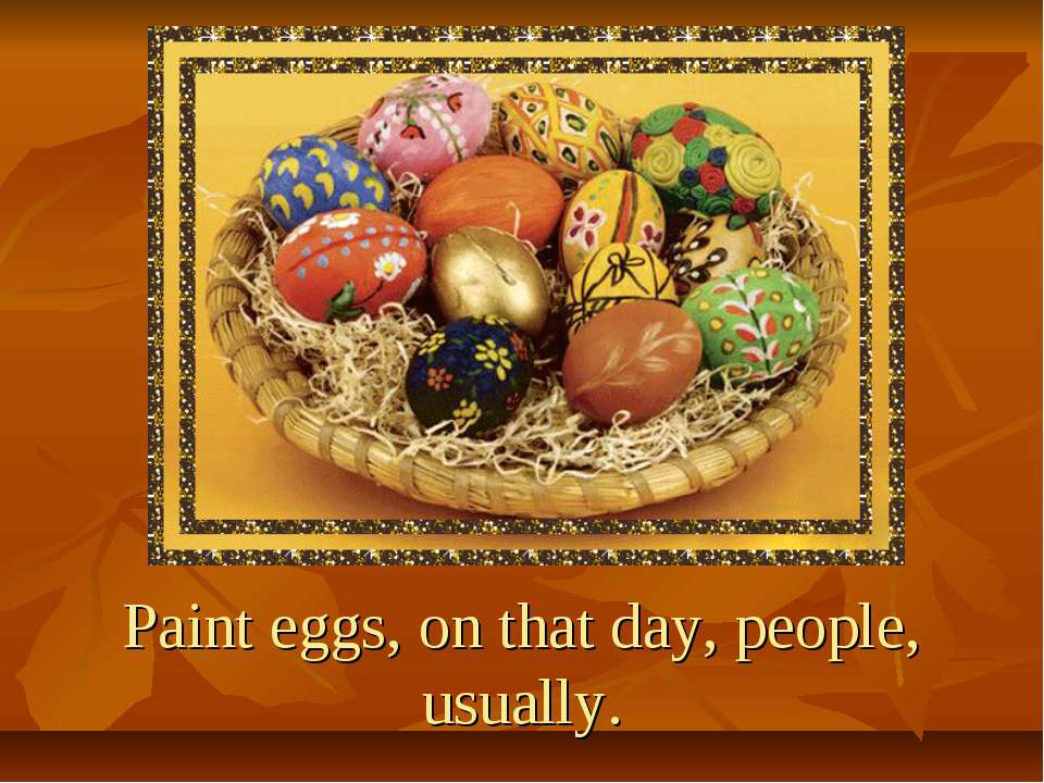 Paint eggs, on that day, people, usually.